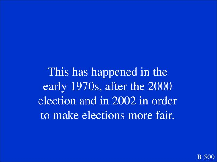 This has happened in the early 1970s, after the 2000 election and in 2002 in order to make elections more fair.