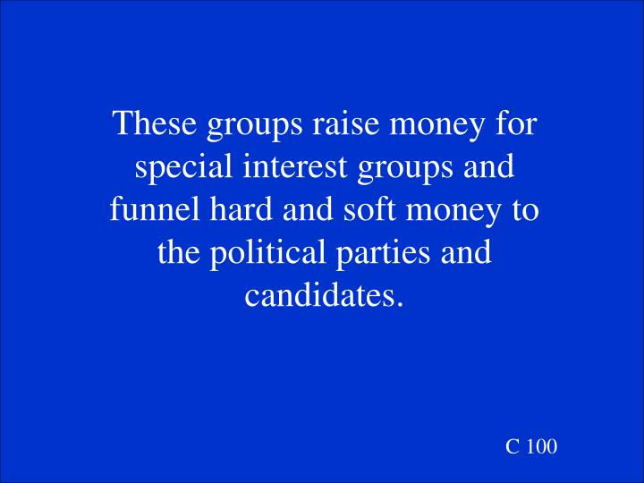 These groups raise money for special interest groups and funnel hard and soft money to the political parties and candidates.