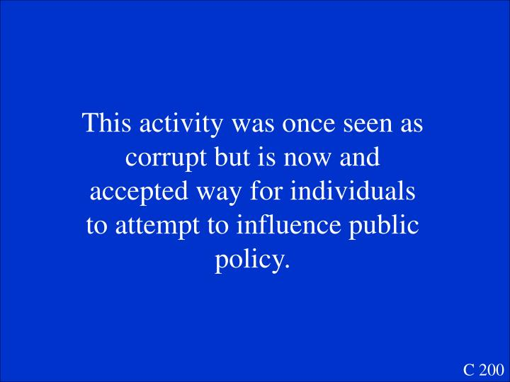This activity was once seen as corrupt but is now and accepted way for individuals to attempt to influence public policy.