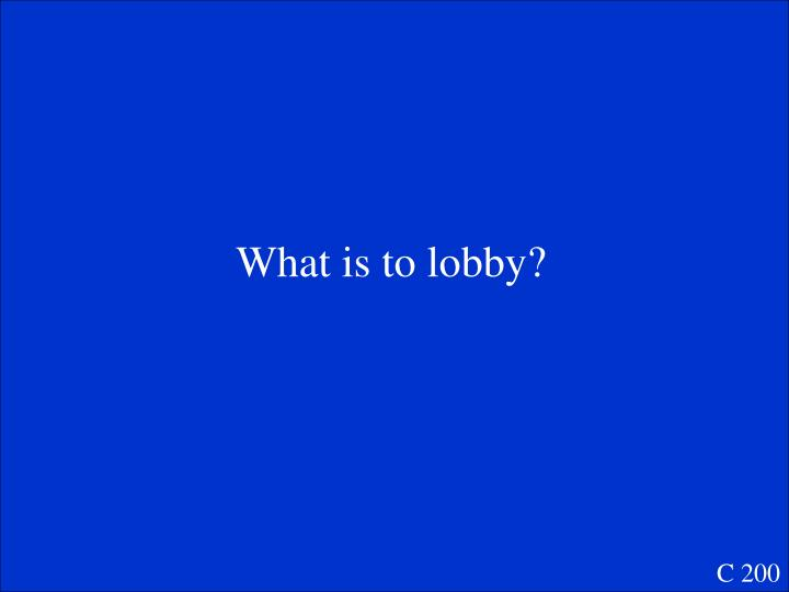 What is to lobby?