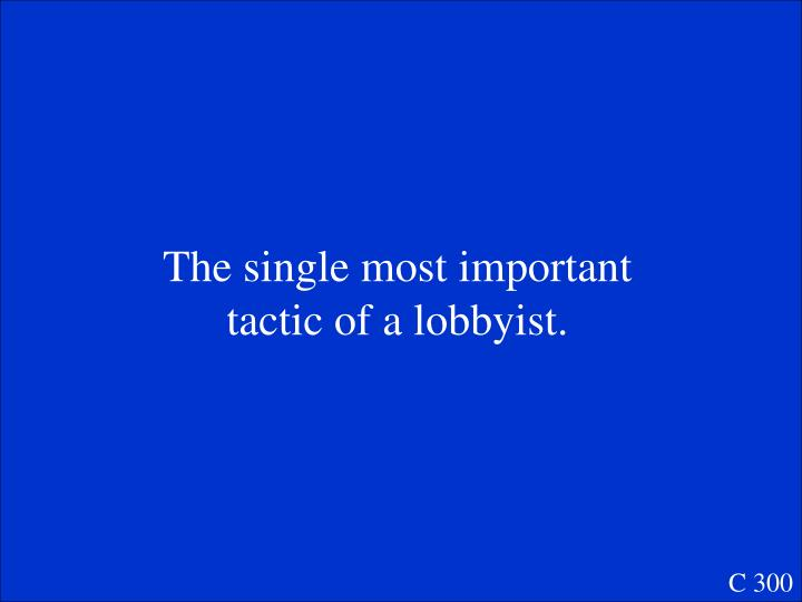 The single most important tactic of a lobbyist.