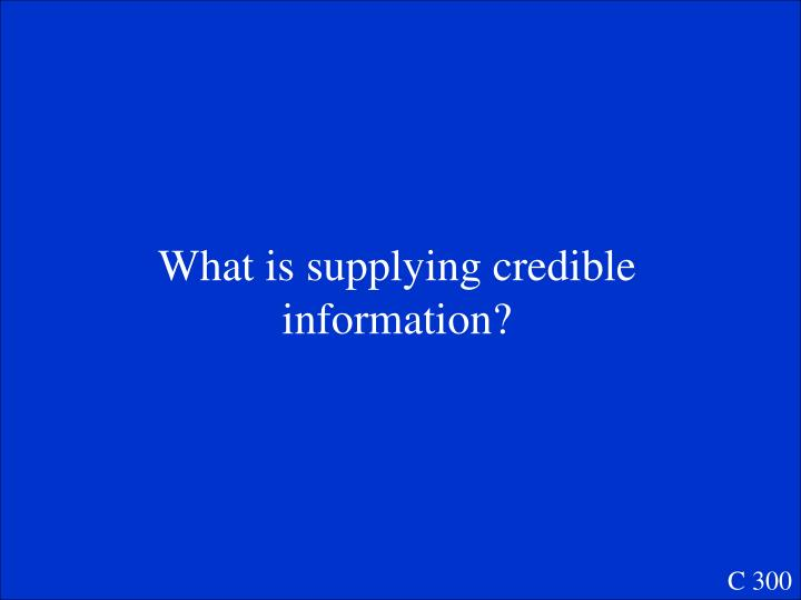 What is supplying credible information?