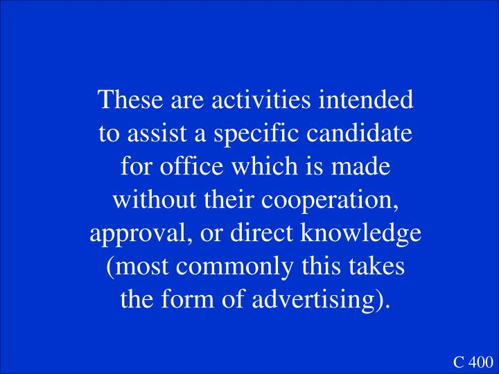 These are activities intended to assist a specific candidate for office which is made without their cooperation, approval, or direct knowledge (most commonly this takes the form of advertising).