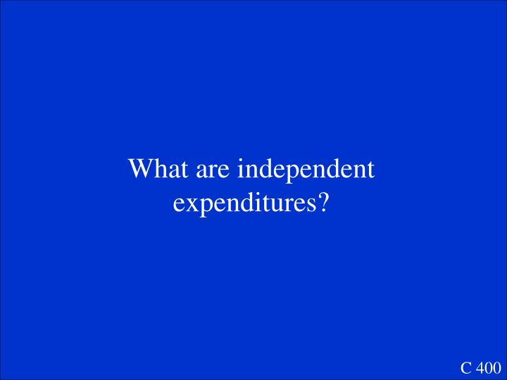 What are independent expenditures?