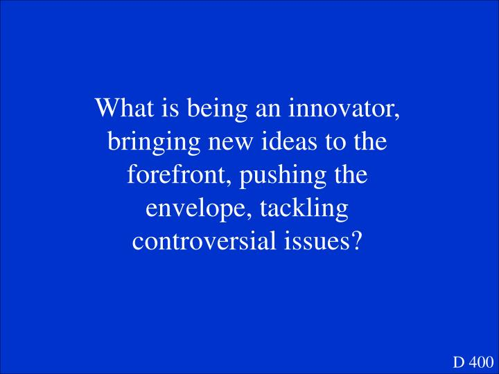 What is being an innovator, bringing new ideas to the forefront, pushing the envelope, tackling controversial issues?