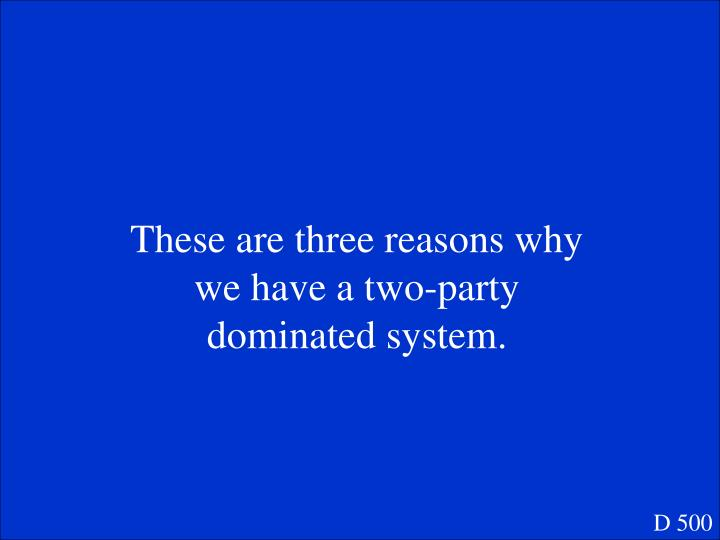These are three reasons why we have a two-party dominated system.