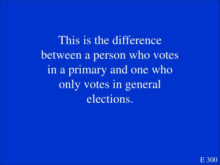 This is the difference between a person who votes in a primary and one who only votes in general elections.
