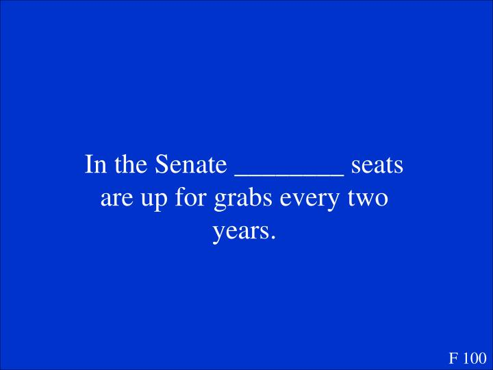 In the Senate ________ seats are up for grabs every two years.