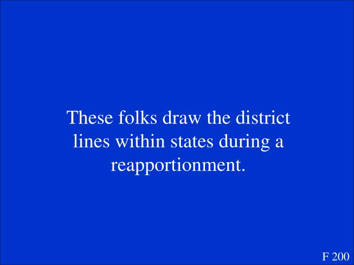 These folks draw the district lines within states during a reapportionment.