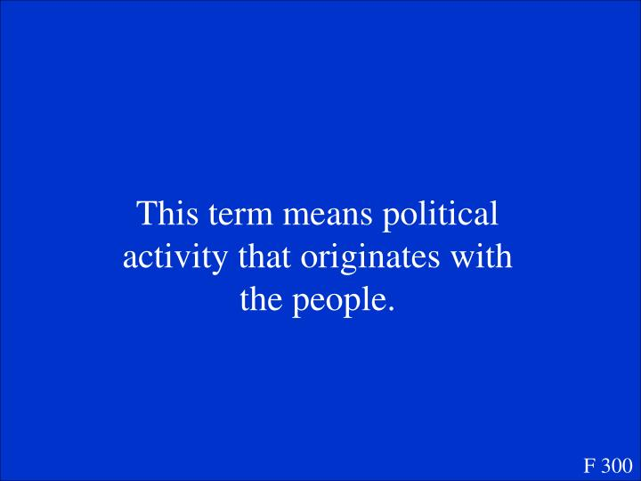 This term means political activity that originates with the people.