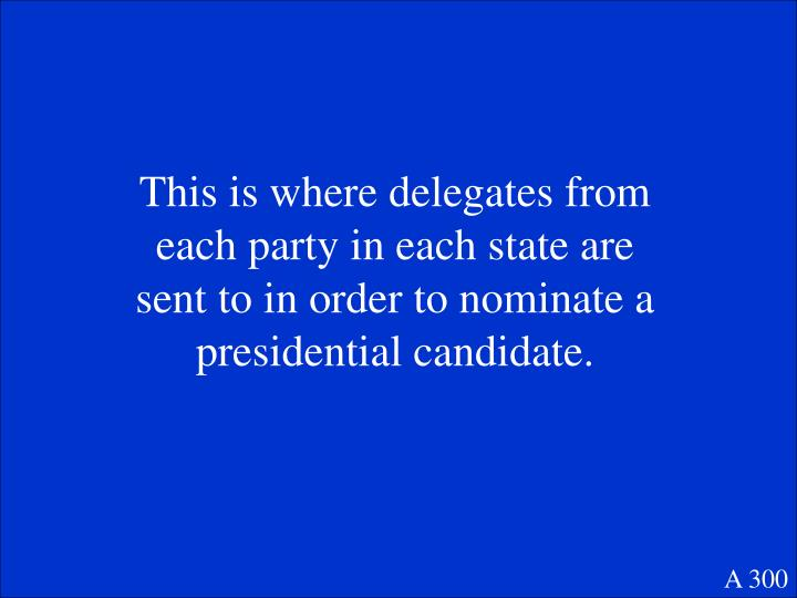 This is where delegates from each party in each state are sent to in order to nominate a presidential candidate.