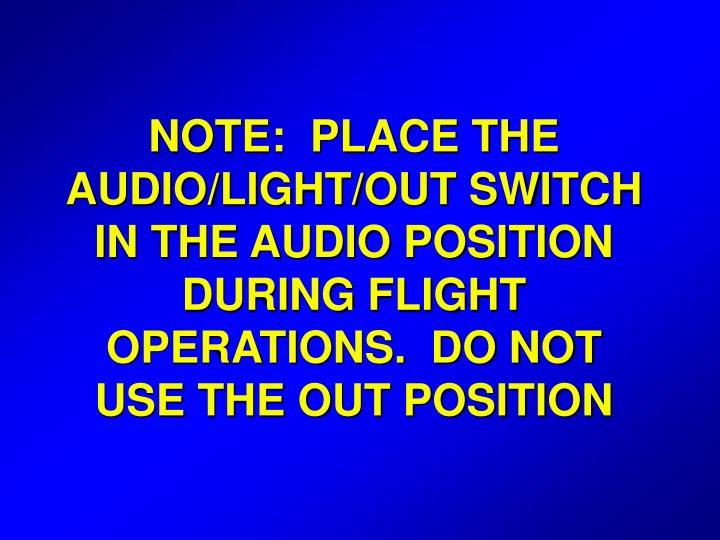 NOTE:  PLACE THE AUDIO/LIGHT/OUT SWITCH IN THE AUDIO POSITION DURING FLIGHT OPERATIONS.  DO NOT USE THE OUT POSITION