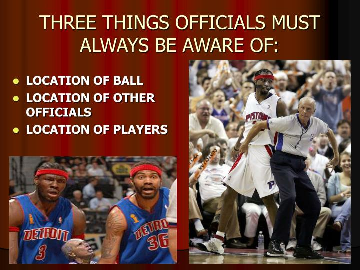 THREE THINGS OFFICIALS MUST ALWAYS BE AWARE OF: