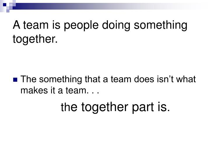 A team is people doing something together.