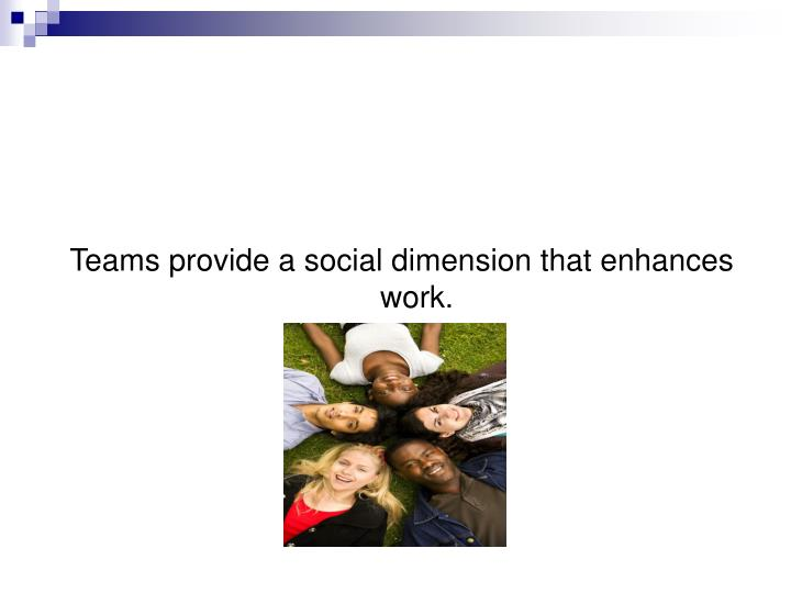 Teams provide a social dimension that enhances work.