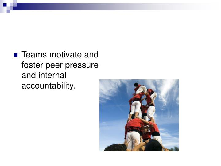 Teams motivate and foster peer pressure and internal accountability.