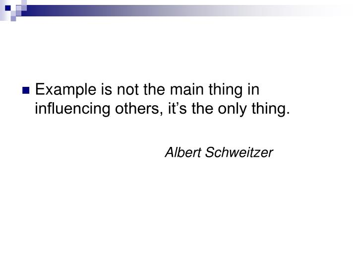 Example is not the main thing in influencing others, it's the only thing.
