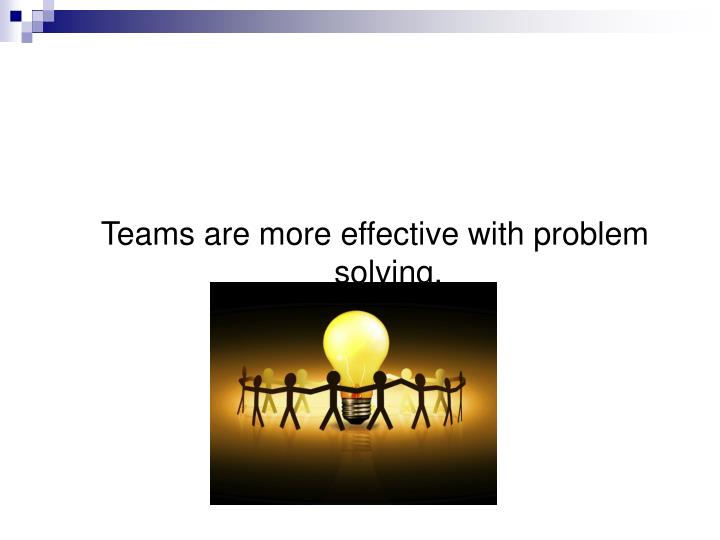 Teams are more effective with problem solving.