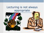lecturing is not always appropriate