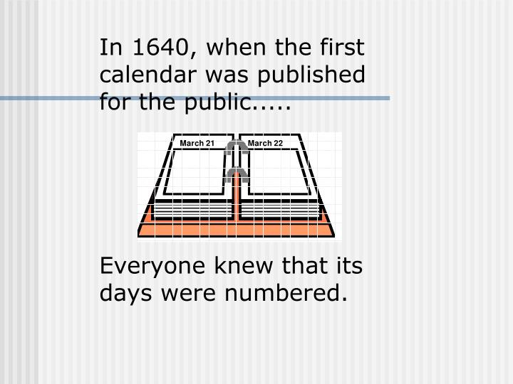 In 1640, when the first calendar was published for the public.....