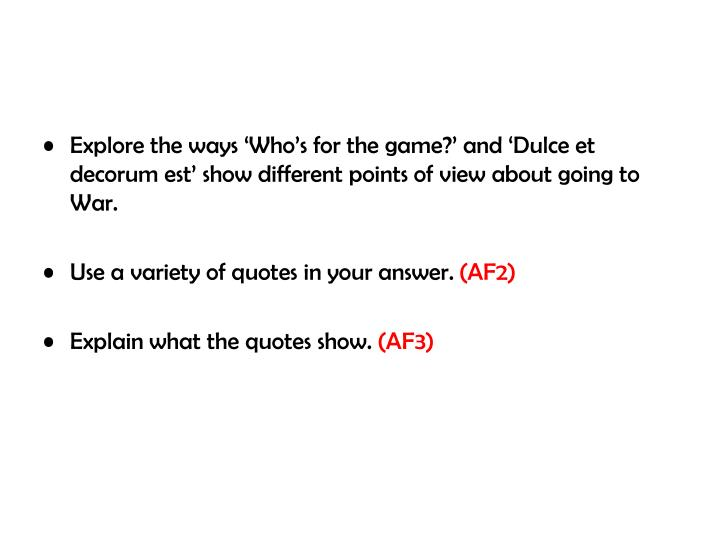 Explore the ways 'Who's for the game?' and 'Dulce et decorum est' show different points of view about going to War.