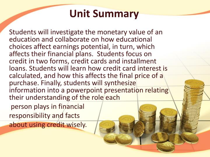 Students will investigate the monetary value of an education and collaborate on how educational choices affect earnings potential, in turn, which affects their financial plans.  Students focus on credit in two forms, credit cards and installment loans. Students will learn how credit card interest is calculated, and how this affects the final price of a purchase. Finally, students will synthesize information into a