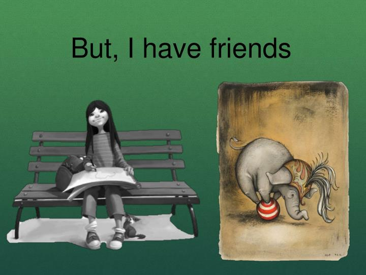 But, I have friends
