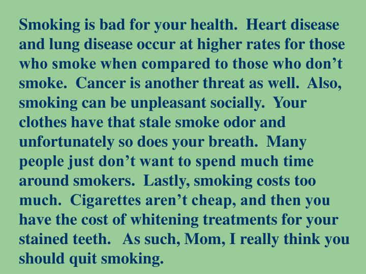 Smoking is bad for your health.  Heart disease and lung disease occur at higher rates for those who smoke when compared to those who don't smoke.  Cancer is another threat as well.  Also, smoking can be unpleasant socially.  Your clothes have that stale smoke odor and unfortunately so does your breath.  Many people just don't want to spend much time around smokers.  Lastly, smoking costs too much.  Cigarettes aren't cheap, and then you have the cost of whitening treatments for your stained teeth.   As such, Mom, I really think you should quit smoking.