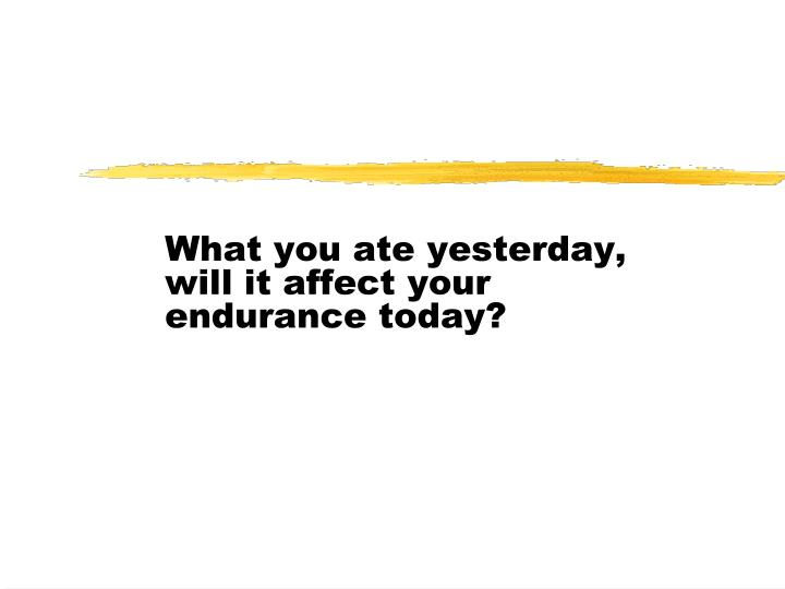 What you ate yesterday, will it affect your endurance today?