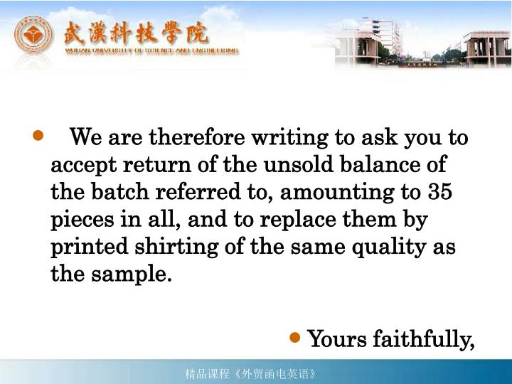 We are therefore writing to ask you to accept return of the unsold balance of the batch referred to, amounting to 35 pieces in all, and to replace them by printed shirting of the same quality as the sample.