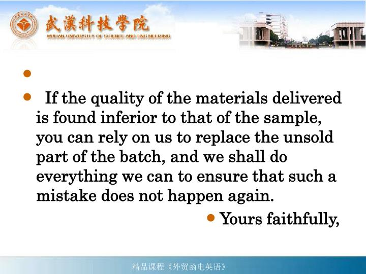 If the quality of the materials delivered is found inferior to that of the sample, you can rely on us to replace the unsold part of the batch, and we shall do everything we can to ensure that such a mistake does not happen again.