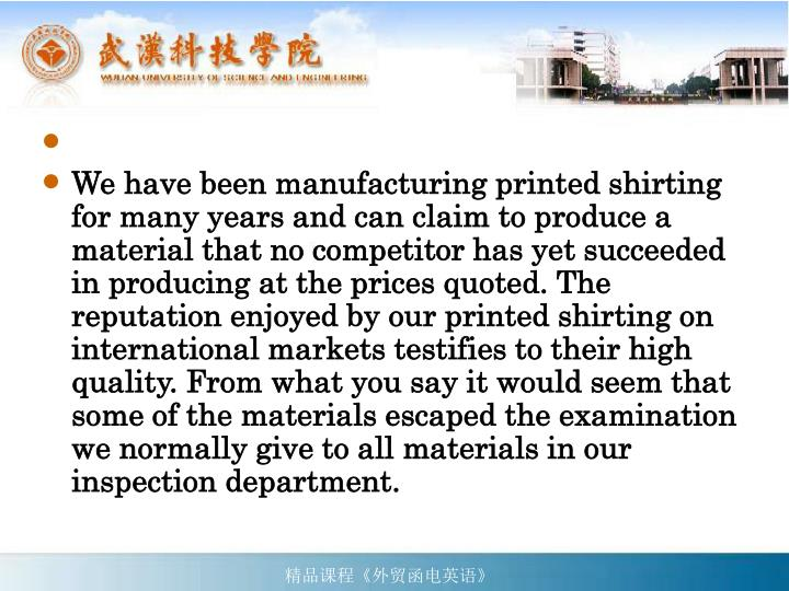 We have been manufacturing printed shirting for many years and can claim to produce a material that no competitor has yet succeeded in producing at the prices quoted. The reputation enjoyed by our printed shirting on international markets testifies to their high quality. From what you say it would seem that some of the materials escaped the examination we normally give to all materials in our inspection department.