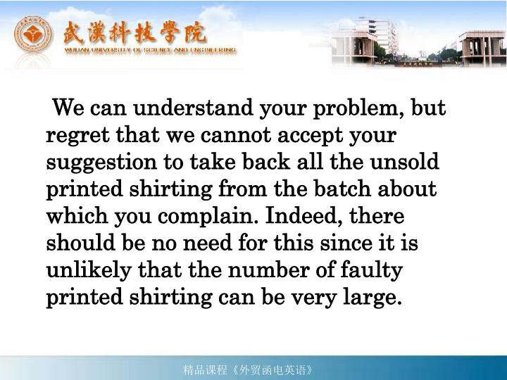We can understand your problem, but regret that we cannot accept your suggestion to take back all the unsold printed shirting from the batch about which you complain. Indeed, there should be no need for this since it is unlikely that the number of faulty printed shirting can be very large.