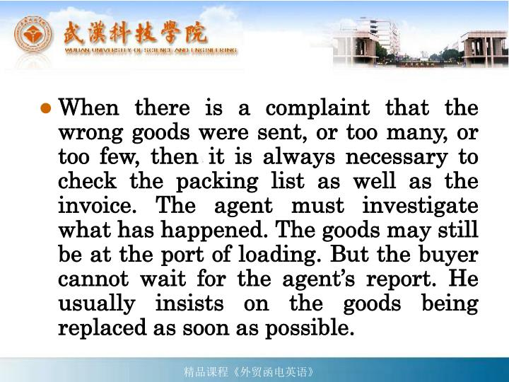 When there is a complaint that the wrong goods were sent, or too many, or too few, then it is always necessary to check the packing list as well as the invoice. The agent must investigate what has happened. The goods may still be at the port of loading. But the buyer cannot wait for the agent's report. He usually insists on the goods being replaced as soon as possible.