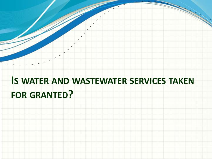 Is water and wastewater services taken for granted?