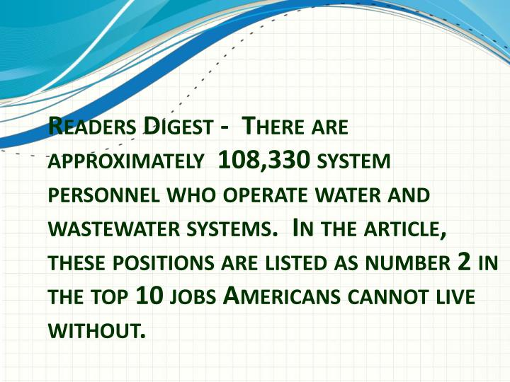 Readers Digest -  There are approximately 108,330 system personnel who operate water and wastewater systems. In the article, these positions are listed as number 2 in the top 10 jobs Americans cannot live without.