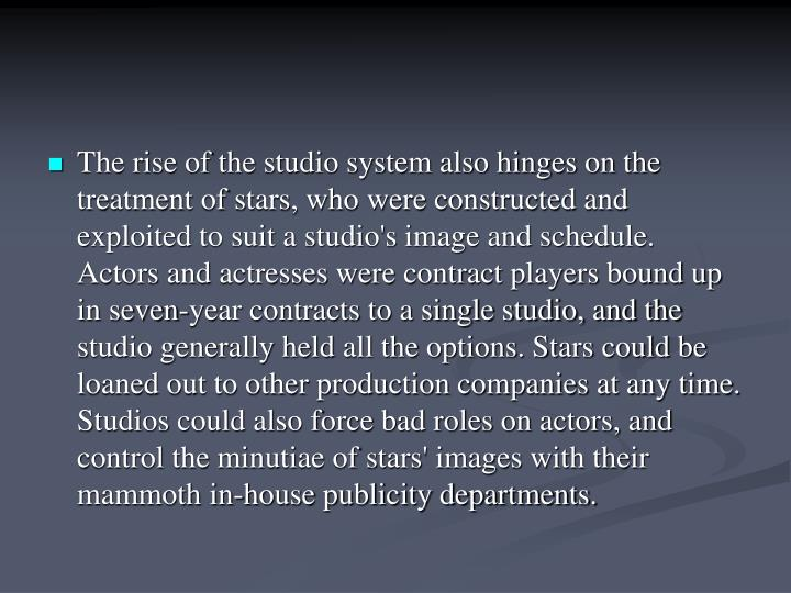 The rise of the studio system also hinges on the treatment of stars, who were constructed and exploi...