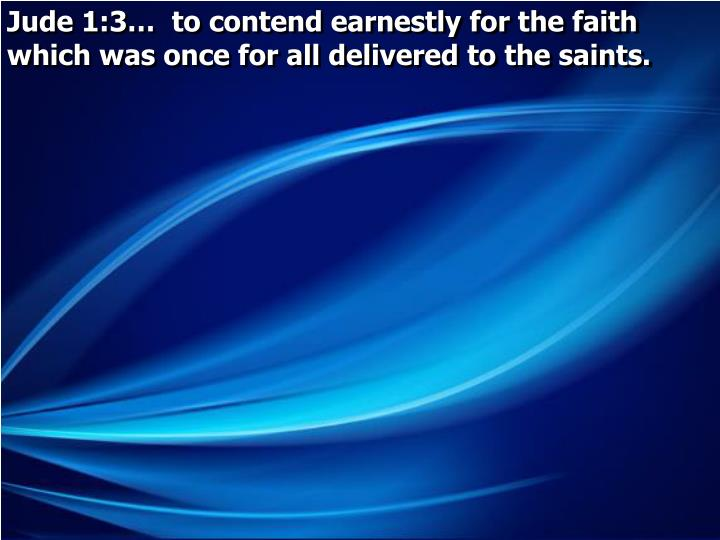 Jude 1:3…  to contend earnestly for the faith which was once for all delivered to the saints.