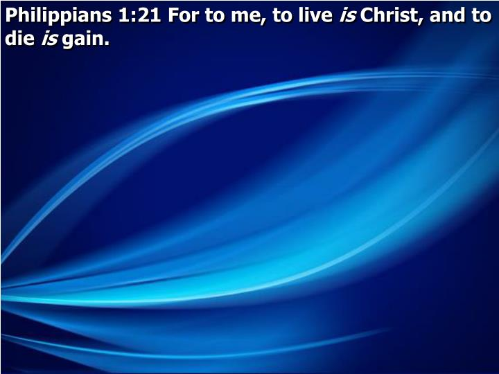 Philippians 1:21 For to me, to live