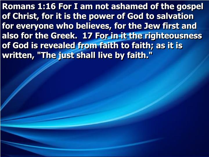 "Romans 1:16 For I am not ashamed of the gospel of Christ, for it is the power of God to salvation for everyone who believes, for the Jew first and also for the Greek.  17 For in it the righteousness of God is revealed from faith to faith; as it is written, ""The just shall live by faith."""