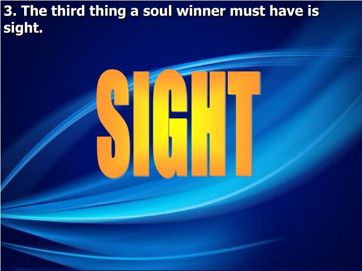 3. The third thing a soul winner must have is sight.