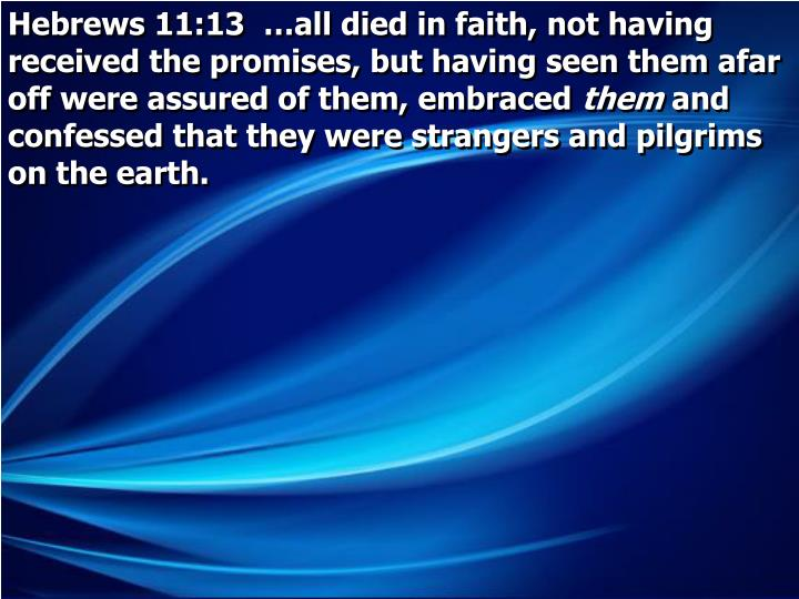 Hebrews 11:13  …all died in faith, not having received the promises, but having seen them afar off were assured of them, embraced