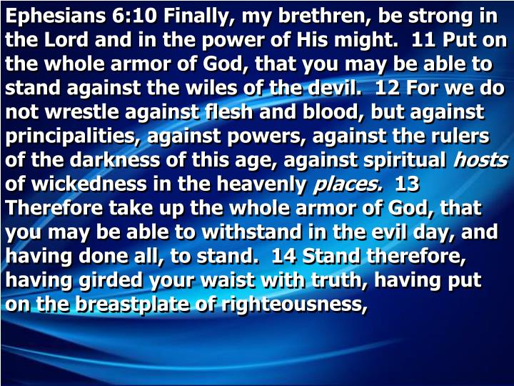 Ephesians 6:10 Finally, my brethren, be strong in the Lord and in the power of His might.  11 Put on the whole armor of God, that you may be able to stand against the wiles of the devil.  12 For we do not wrestle against flesh and blood, but against principalities, against powers, against the rulers of the darkness of this age, against spiritual