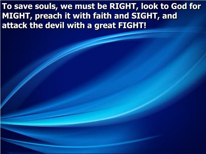 To save souls, we must be RIGHT, look to God for MIGHT, preach it with faith and SIGHT, and attack t...