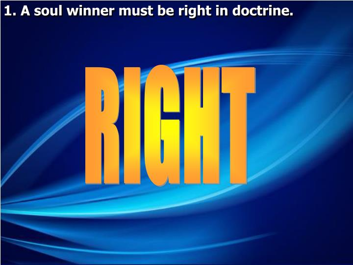 1. A soul winner must be right in doctrine.