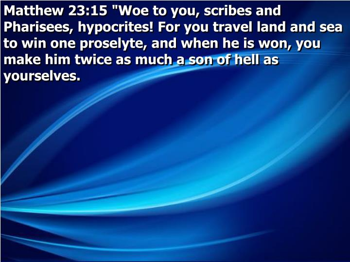 "Matthew 23:15 ""Woe to you, scribes and Pharisees, hypocrites! For you travel land and sea to win one proselyte, and when he is won, you make him twice as much a son of hell as yourselves."