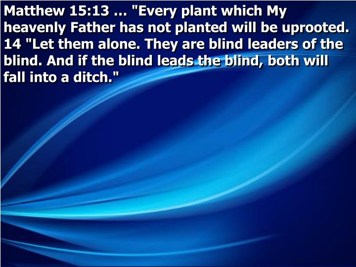 "Matthew 15:13 … ""Every plant which My heavenly Father has not planted will be uprooted.  14 ""Let them alone. They are blind leaders of the blind. And if the blind leads the blind, both will fall into a ditch."""