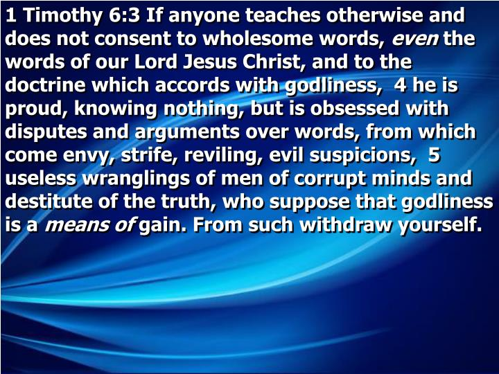 1 Timothy 6:3 If anyone teaches otherwise and does not consent to wholesome words,