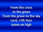 from the cross to the grave from the grave to the sky lord i lift your name on high