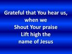 grateful that you hear us when we shout your praise lift high the name of jesus